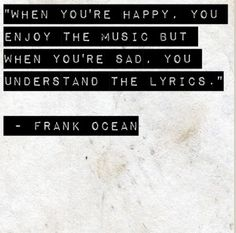 When you're happy, you enjoy the music. When you are sad, you understand the lyrics.  - Frank Ocean (: