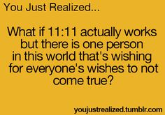 You just realized...ok thats not cool! << btw its referring to the old saying to make a wish when a clock says it's 11:11