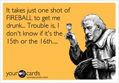 It takes just one shot of FIREBALL to get me drunk... Trouble is, I don't know if it's the 15th or the 16th..... | Weekend Ecard