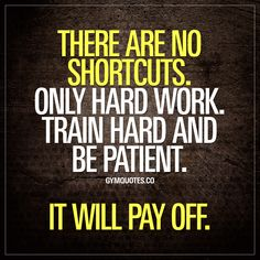 There are no shortcuts. Only hard work. Train hard and be patient. It will pay off.