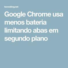 Google Chrome usa menos bateria limitando abas em segundo plano