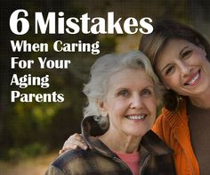 6 mistakes when caring for aging parents.
