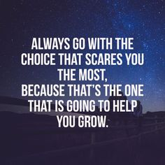 always go with the choice that scares you the most, because that's the one that is going to help you grow.