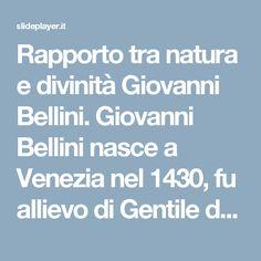 Rapporto tra natura e divinità Giovanni Bellini. Giovanni Bellini nasce a Venezia nel 1430, fu allievo di Gentile da Fabriano; tuttavia fu il cognato. -  ppt scaricare