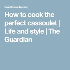 How to cook the perfect cassoulet | Life and style | The Guardian