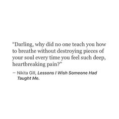 Darling, why did not one teach you how to breathe without destroying pieces of your soul every time you feel such deep, heartbreaking pain?
