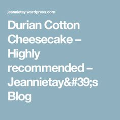 Durian Cotton Cheesecake – Highly recommended – Jeannietay's Blog
