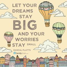 Let your dreams stay BIG and your worries stay small. - Rascal Flatts #familyshare #quotes #dreams #worries