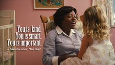 You is kind. You is smart. You is important.   This is a quote from the 2011 film The Help. Abilieen Clark uses this quote to give Mae Mobley some self confidence and self-worth.  Something we should give all the children in the world!