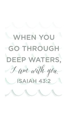 "Isa 43:2 ""When thou passest through the waters, I will be with thee; and through the rivers, they shall not overflow thee: when thou walkest through the fire, thou shalt not be burned; neither shall the flame kindle upon thee."