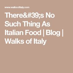 There's No Such Thing As Italian Food | Blog | Walks of Italy