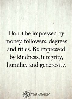 quotes Don't be impressed by money, followers, degrees and titles. Be impressed by kindness, integrity, humility and generosity.