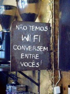 Não temos wifi, conversem entre vocês!