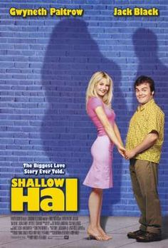 Shallow Hal - Gwyneth Paltrow, Jack Black - not something I'd pick to watch, for I really don't like Black's other works, but this one really spoke.