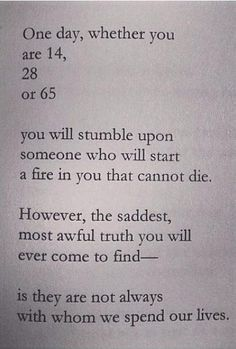 """""""One day, whether you are 14, 28 04 65 you will stumble upon someone who will start a fire in you that cannot die. However, the saddest most awful truth you will ever come to find-- is they are not always with whom we spend our lives."""""""