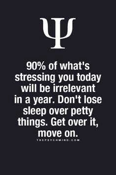 90% of what's stressing you today will be irrelevant in a year. don't lose sleep over petty things. get over it, move on.