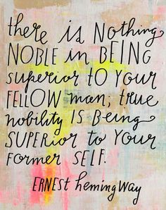 """""""There is nothing noble in being superior to your fellow man; true nobility is being superior to your former self."""" - Ernest Hemingway"""