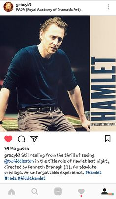 """""""Still reeling from the thrill of seeing Tom Hiddleston in the title role of Hamlet last night, directed by Kenneth Branagh (!!). An absolute privilege. An unforgettable experience."""" (https://www.instagram.com/p/BZbBi_ynSgX/ )"""