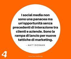I social media non sono una panacea ma un'opportunità senza precedenti di interazione tra clienti e aziende. Sono la rampa di lancio per nuove tattiche di marketing.  MATT DICKMAN  #fourmarketing