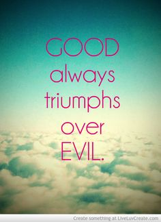 Good always triumphs over evil. Must remember this. The righteous will always prevail over those cruel in heart.