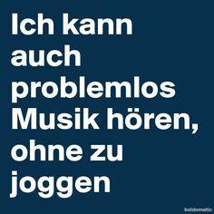 Ich kann auch problemlos Musik hören ohne zu joggen. @cinderella83