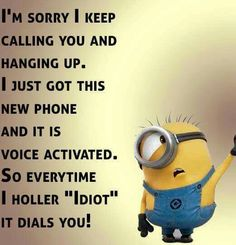 "I'm sorry I keep calling you and hanging up. I just got this new phone and it is voice activated. So every time I holler ""Idiot"" it dials you! - minion"