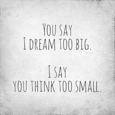 You think too small.