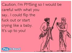 Humor ecard: Caution, I'm PMSing so I would be  careful with what you  say... I could flip the  fuck out or start  crying like a baby.   It's up to you!