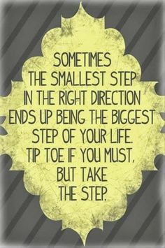 Sometimes the smallest step in the right direction ends up being the biggest step of your life. Tip toe if you must, but take that step.