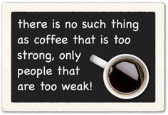 Words To Live By!  Love your coffee bold, black and strong? Me too!