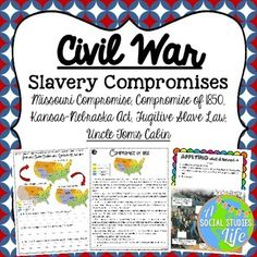 Missouri Compromise, Compromise of 1850, Kansas Nebraska Act, Fugitive Slave Law, Uncle Tom's Cabin • Aim: How did Congress compromise over the issue of slavery? Students will research, analyze, and use their critical thinking skills to read the documents and complete the scaffolding questions. They will use their inferential skills to make predictions about the successes or failures of the compromises.