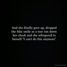 "and she finally gave up, dropped the fake smile as a tear ran down her cheek and she whispered to herself ""i cna't do this anymore"""