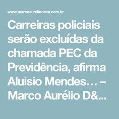 Carreiras policiais serão excluídas da chamada PEC da Previdência, afirma Aluisio Mendes… – Marco Aurélio D'Eça