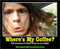 Where's My Coffee! More funny pictures at: http://MoronsAreEverywhere.Com