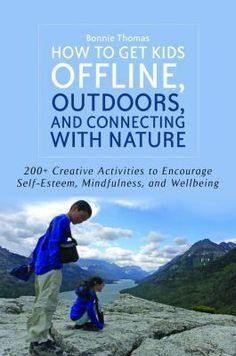 How to get kids offline, outdoors, and connecting with nature : 200+ creative activities to encourage self-esteem, mindfulness, and wellbeing / Bonnie Thomas - click here to reserve a copy from Prospect Library