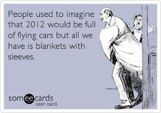 """People used to imagine that 2012 would be full of flying cars..."""