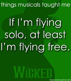 """""""To those who'd ground me, take a message back for me.... Tell them how I'm defying gravity...."""""""