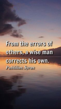 """""""From the errors of others, a wise man corrects his own."""" - Publilius Syrus"""