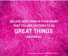 Believe deep down in your heart that you are destined to do great things. Joe Paterno