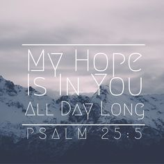 """""""Guide me in your truth and teach me, for you are God my Savior, and my hope is in you all day long."""" - Psalm 25:5"""