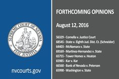 The following opinions are scheduled for release by the appellate courts by 5:00 p.m. on Friday, August 12, 2016. They can be found at http://nvcourts.gov/Supreme/Decisions/Forthcoming_Opinions/. Any pending opinions are subject to modification or withdrawal at the discretion of the appellate courts.