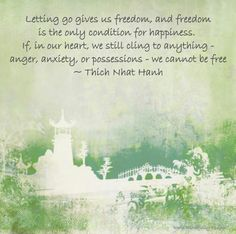 Letting go gives us freedom, and freedom is the only condition for happiness. If, in our heart, we still cling to anything - anger, anxiety, or possessions - we cannot be free ~ Thich Nhat Hanh