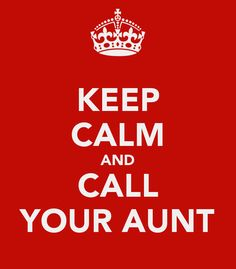 KEEP CALM AND CALL YOUR AUNT