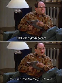"""I'm a great quitter"" George Costanza, Seinfeld"
