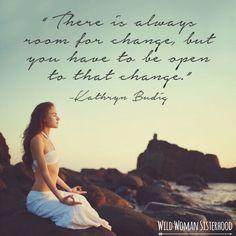 There is always room for change, but you have to be open to that change.. ~ Kathryn Budig WILD WOMAN SISTERHOODॐ #WildWomanSisterhood #forceofnature #theuniversewithin #sacredwoman #wildwomen #wildwomanteachings #yoga #authenticself #wildwarriorwoman #wildwomanmedicine #brewyourmedicine
