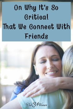 """Why is having a close friend so important in your life? True friendship isn't only """"nice, it's essential. Here's how you can find and deeply connect with good friends.On Why It's So Critical That We Connect With Friends - Club 31 Women"""