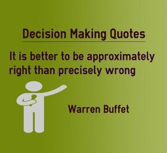 Decision making Quotes It is better to be approximately right than precisely wrong. Quote by Warren Buffet Explanation about quote on decision making While making decisions, make sure that some of the factors are based on facts so that your decision can be approximately right. If you decision is...