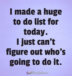 I made a huge to do list for today. I just can't figure out who's going to do it. #coolfunnyquotes