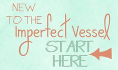 New to The Imperfect Vessel?  Start Here and learn what it's all about and how you can begin to move forward from what has been holding you back for so long!