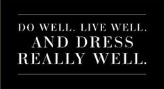 Need to start living by this: Do well, Live Well  Dress Really Well.